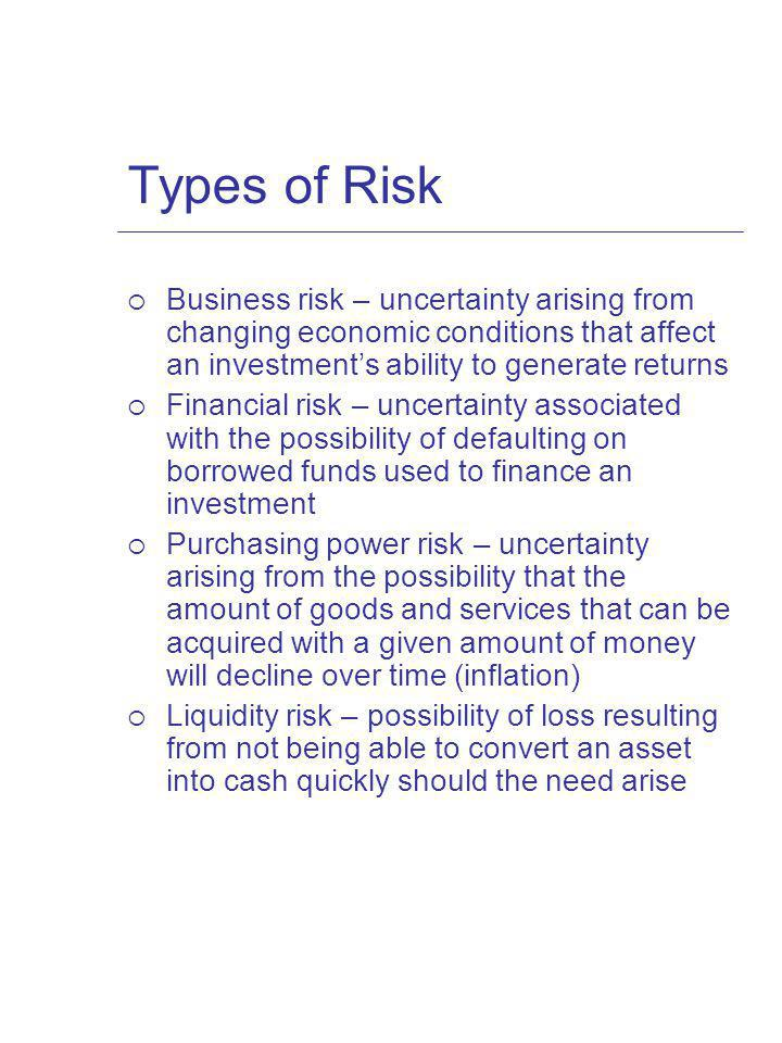 Types of Risk Business risk – uncertainty arising from changing economic conditions that affect an investment's ability to generate returns.