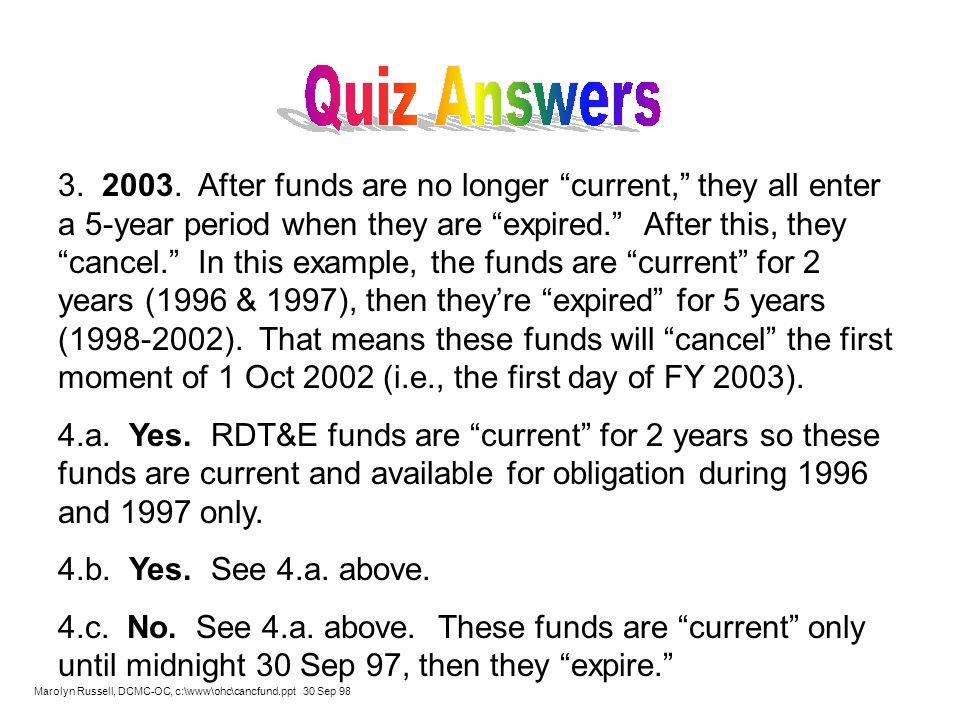 3. 2003. After funds are no longer current, they all enter a 5-year period when they are expired. After this, they cancel. In this example, the funds are current for 2 years (1996 & 1997), then they're expired for 5 years (1998-2002). That means these funds will cancel the first moment of 1 Oct 2002 (i.e., the first day of FY 2003).