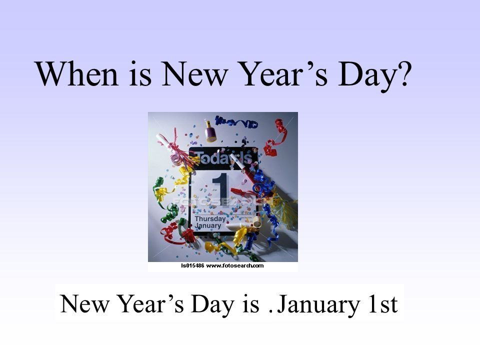 When is New Year's Day New Year's Day is …….. January 1st