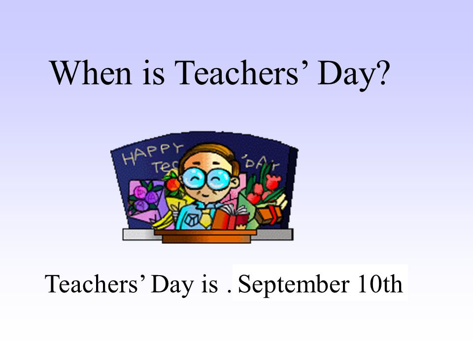 When is Teachers' Day Teachers' Day is …… September 10th