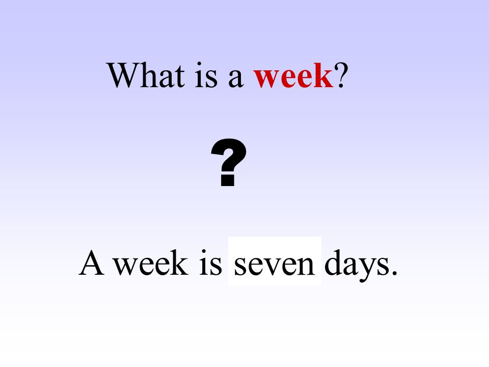 What is a week A week is ……. days. seven