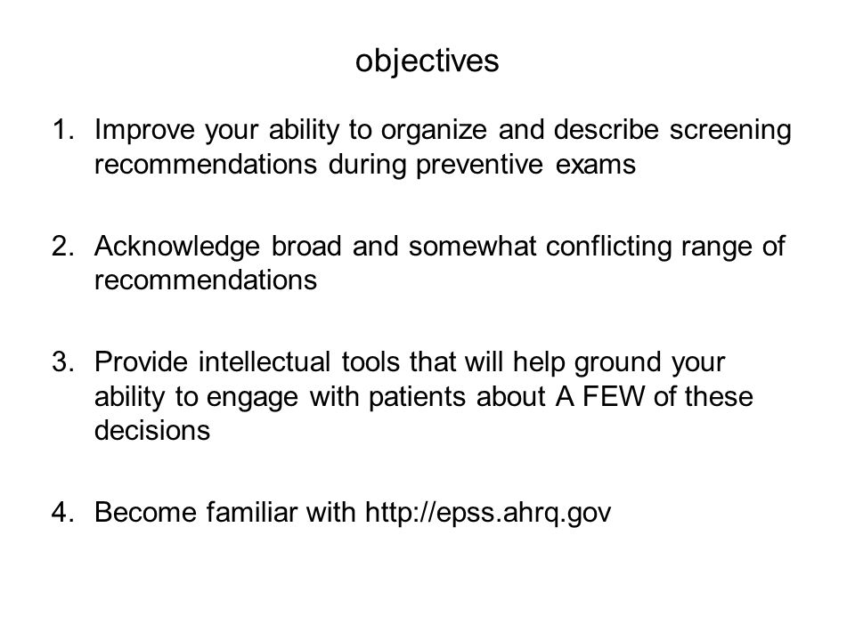 objectives Improve your ability to organize and describe screening recommendations during preventive exams.