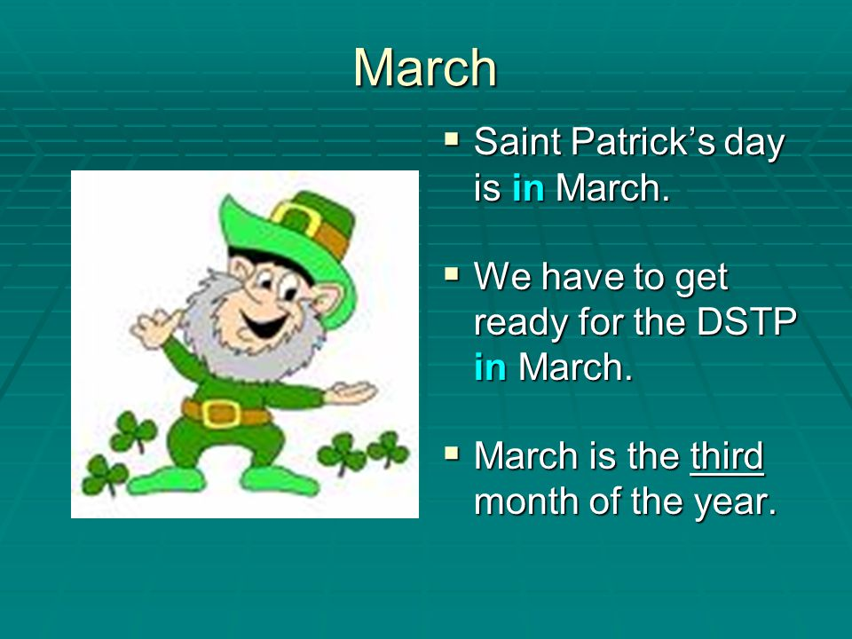 March Saint Patrick's day is in March.