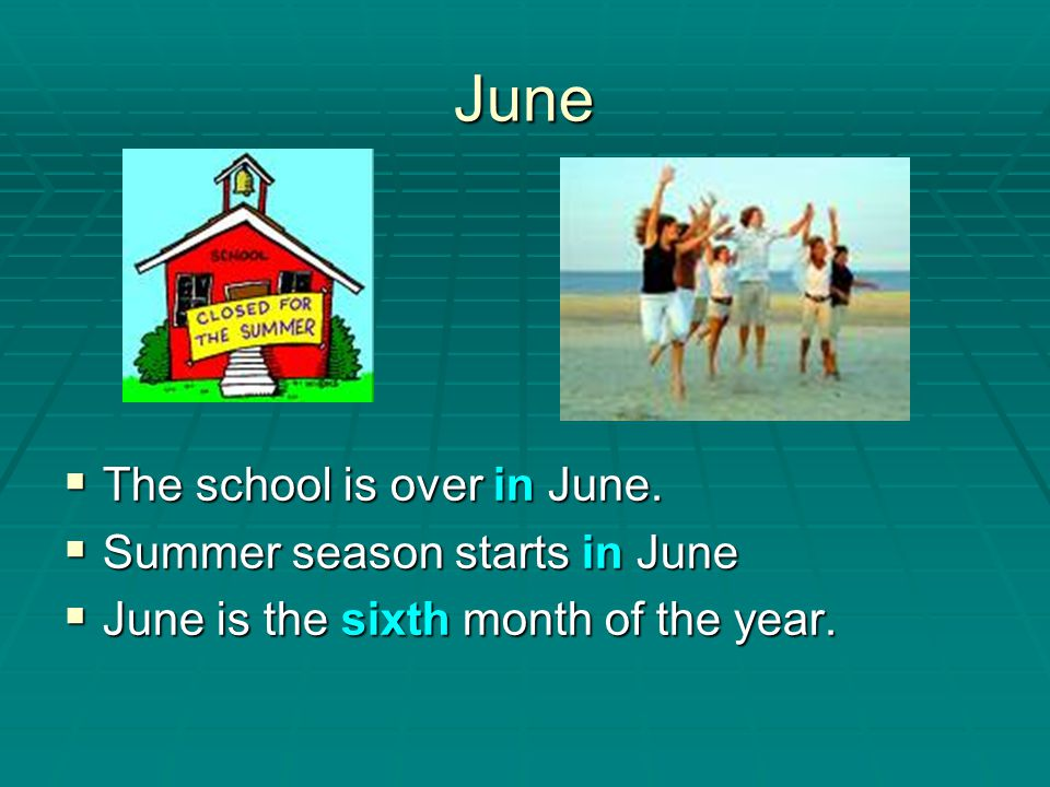 June The school is over in June. Summer season starts in June