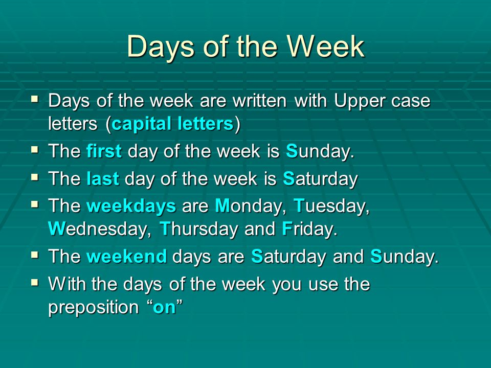 Days of the Week Days of the week are written with Upper case letters (capital letters) The first day of the week is Sunday.