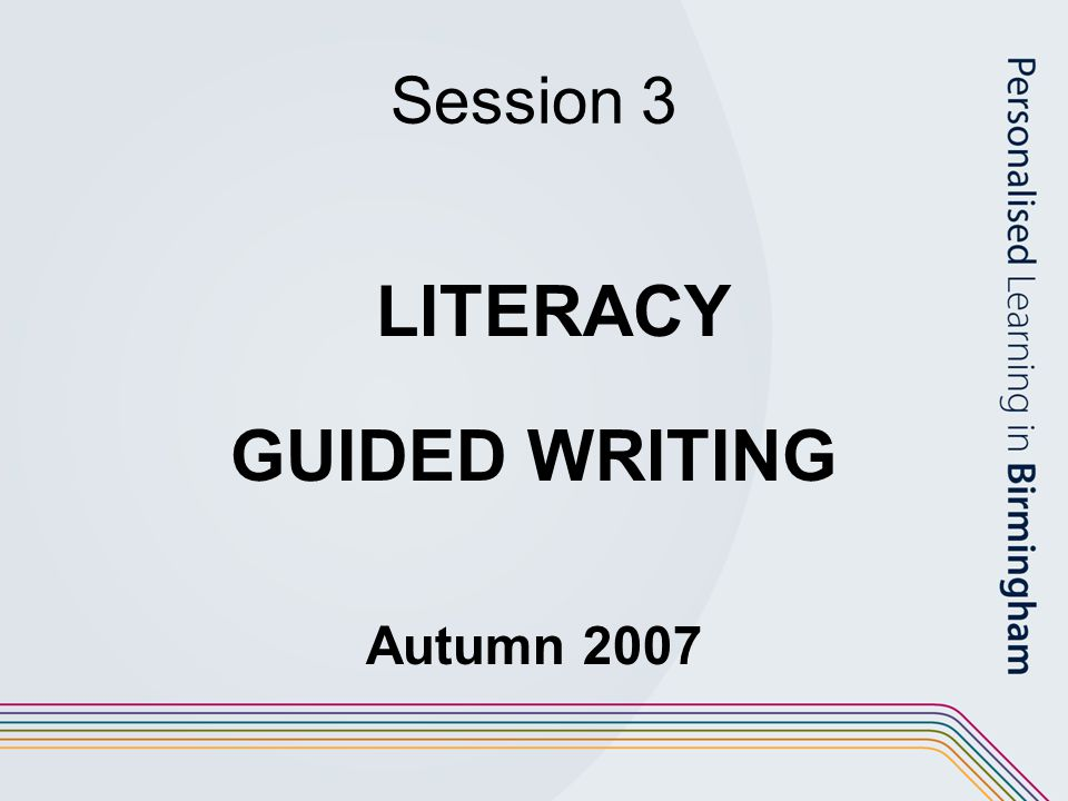 Session 3 LITERACY GUIDED WRITING Autumn 2007