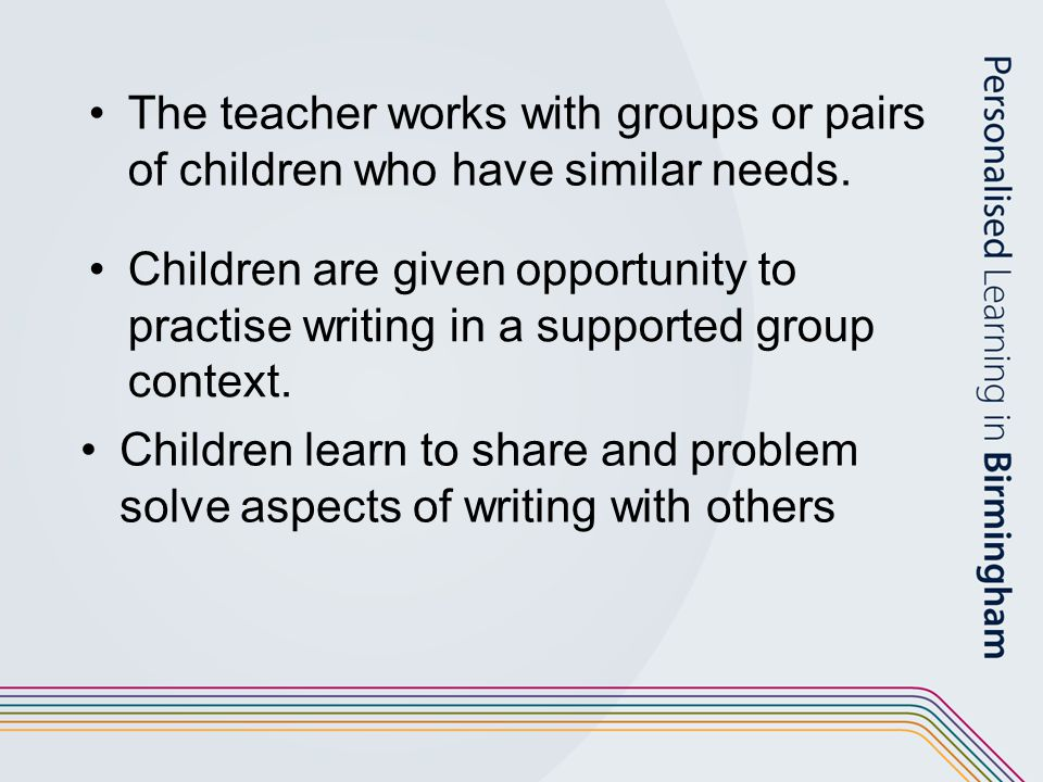 The teacher works with groups or pairs of children who have similar needs.