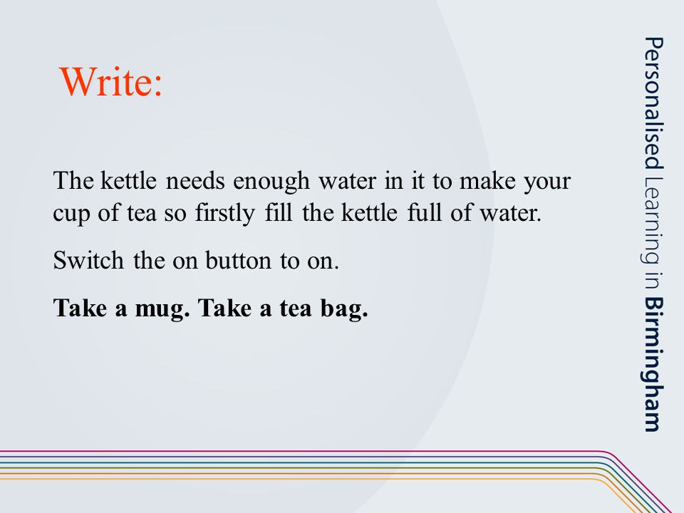 Write: The kettle needs enough water in it to make your cup of tea so firstly fill the kettle full of water.