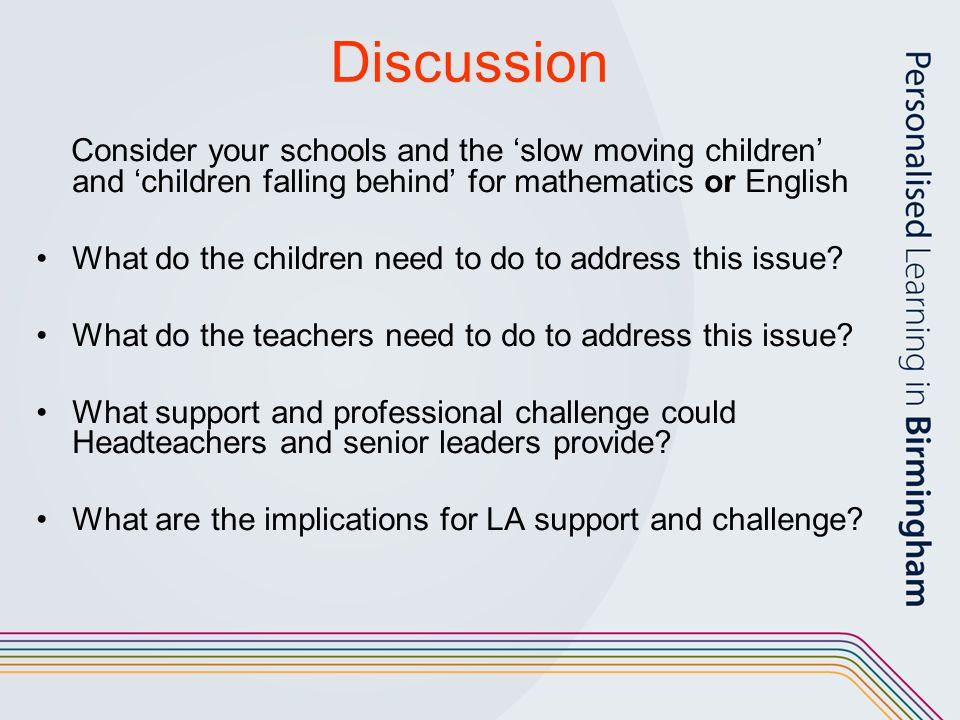 Discussion Consider your schools and the 'slow moving children' and 'children falling behind' for mathematics or English.