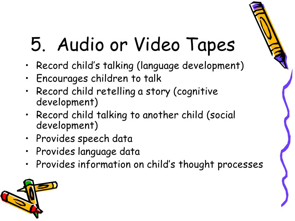 5. Audio or Video Tapes Record child's talking (language development)