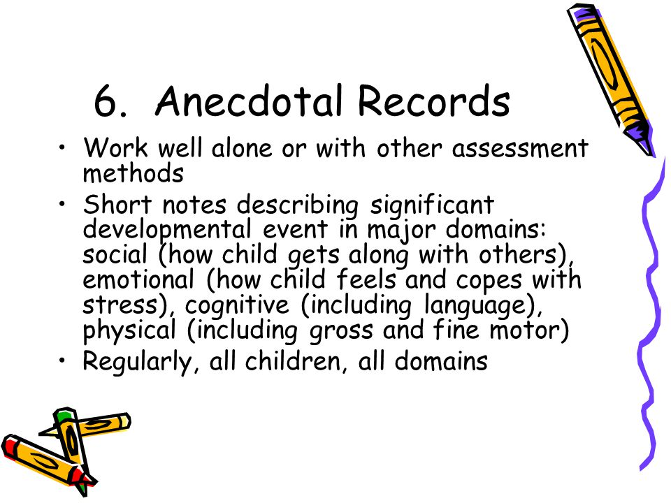 6. Anecdotal Records Work well alone or with other assessment methods