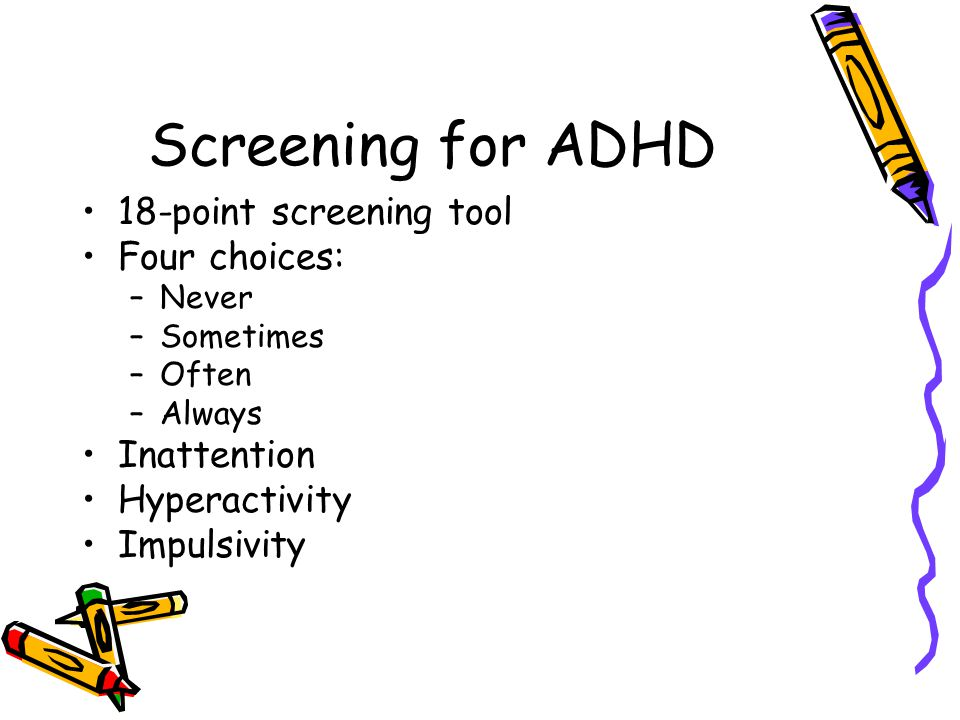 Screening for ADHD 18-point screening tool Four choices: Inattention