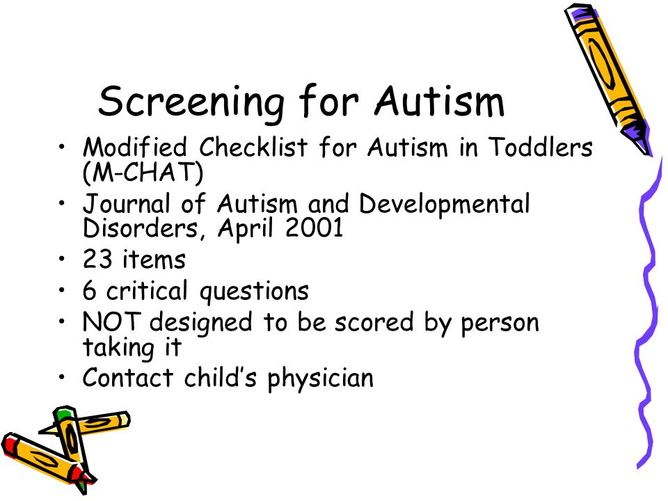 Screening for Autism Modified Checklist for Autism in Toddlers (M-CHAT) Journal of Autism and Developmental Disorders, April 2001.