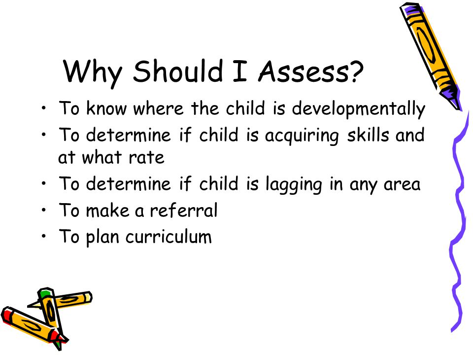 Why Should I Assess To know where the child is developmentally