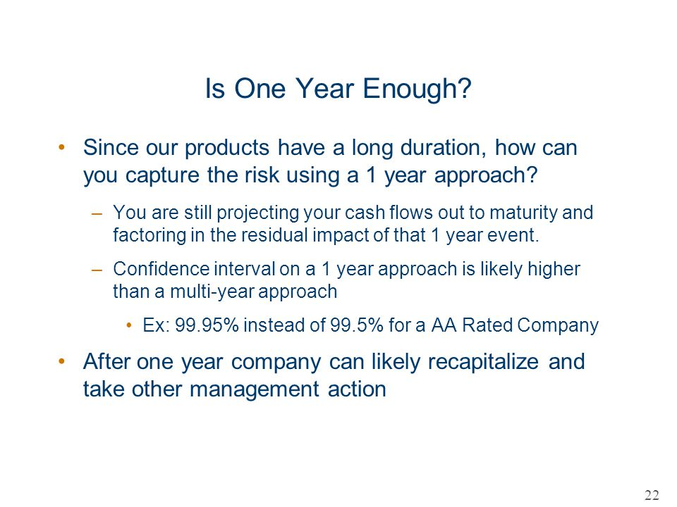 Is One Year Enough Since our products have a long duration, how can you capture the risk using a 1 year approach