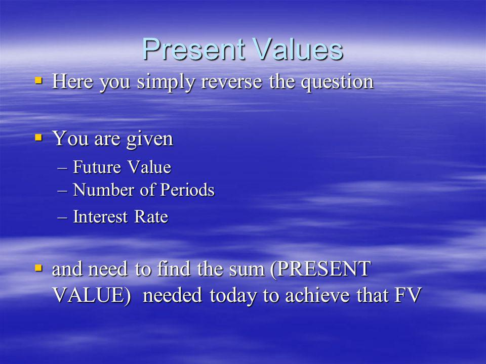 Present Values Here you simply reverse the question You are given