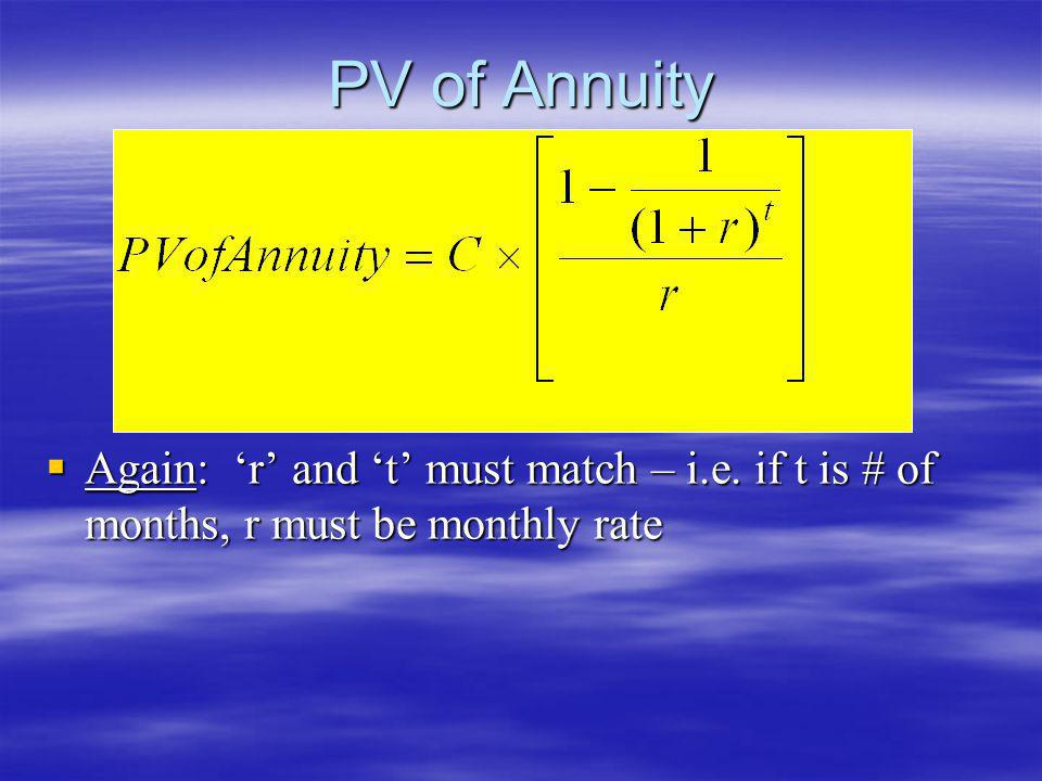 PV of Annuity Again: 'r' and 't' must match – i.e. if t is # of months, r must be monthly rate
