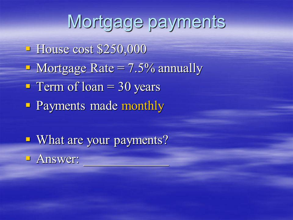 Mortgage payments House cost $250,000 Mortgage Rate = 7.5% annually
