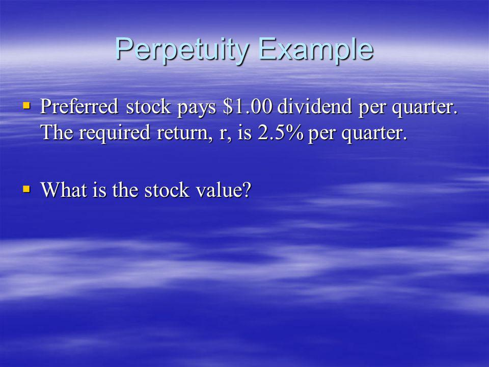Perpetuity Example Preferred stock pays $1.00 dividend per quarter. The required return, r, is 2.5% per quarter.