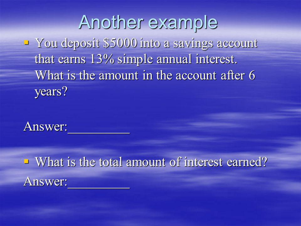 Another example You deposit $5000 into a savings account that earns 13% simple annual interest. What is the amount in the account after 6 years