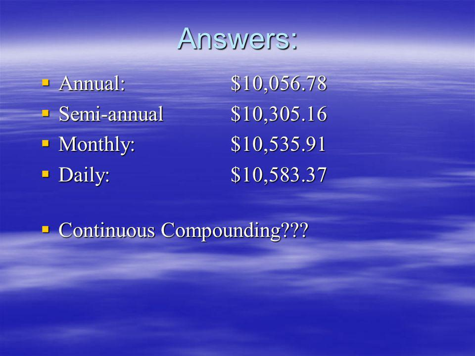 Answers: Annual: $10,056.78 Semi-annual $10,305.16 Monthly: $10,535.91