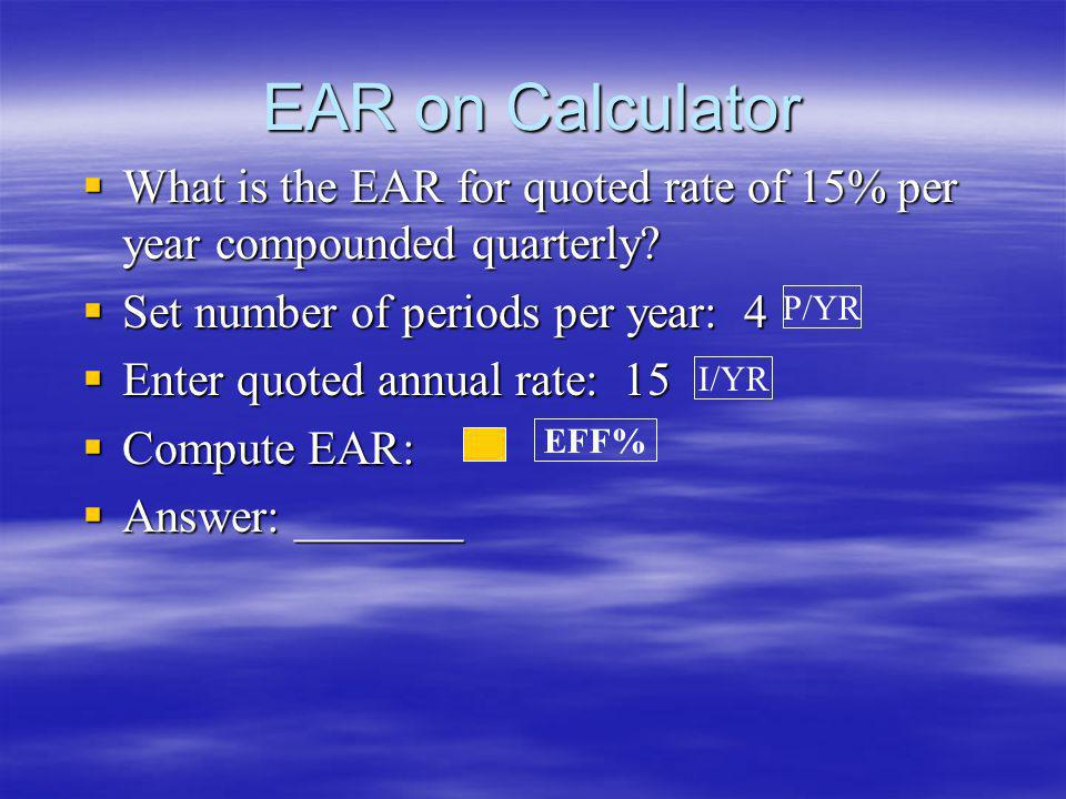 EAR on Calculator What is the EAR for quoted rate of 15% per year compounded quarterly Set number of periods per year: 4.