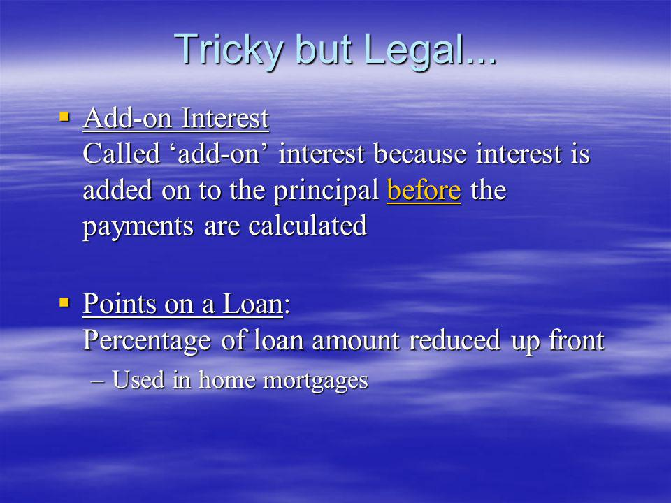 Tricky but Legal... Add-on Interest Called 'add-on' interest because interest is added on to the principal before the payments are calculated.