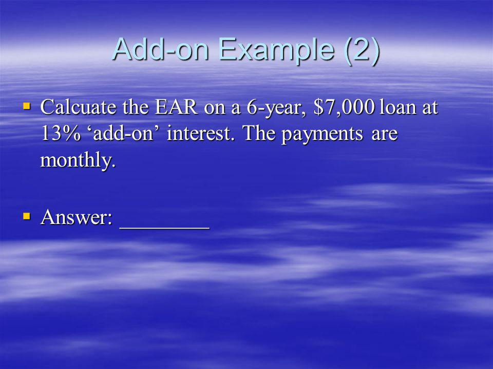 Add-on Example (2) Calcuate the EAR on a 6-year, $7,000 loan at 13% 'add-on' interest. The payments are monthly.