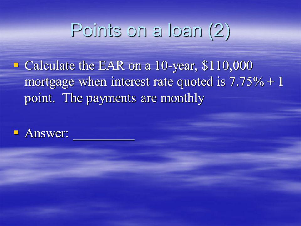 Points on a loan (2) Calculate the EAR on a 10-year, $110,000 mortgage when interest rate quoted is 7.75% + 1 point. The payments are monthly.