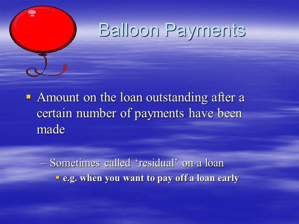 Balloon Payments Amount on the loan outstanding after a certain number of payments have been made. Sometimes called 'residual' on a loan.