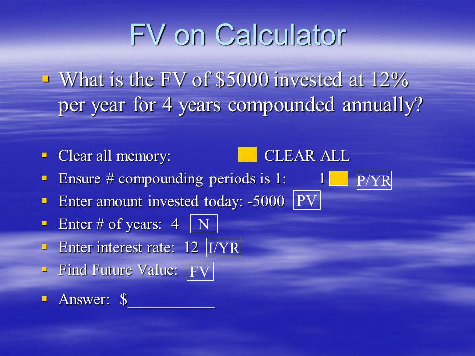 FV on Calculator What is the FV of $5000 invested at 12% per year for 4 years compounded annually Clear all memory: CLEAR ALL.