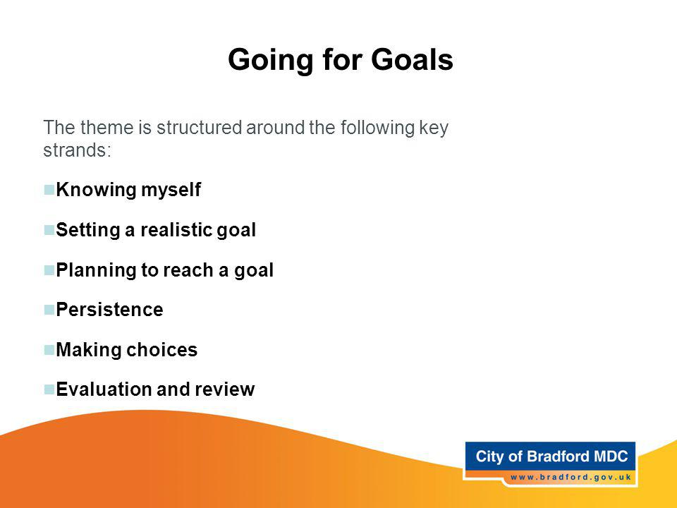 Going for Goals The theme is structured around the following key strands: Knowing myself. Setting a realistic goal.