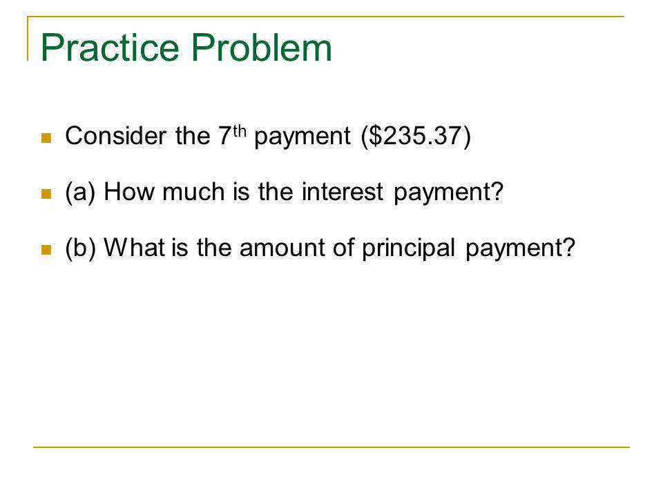 Practice Problem Consider the 7th payment ($235.37)