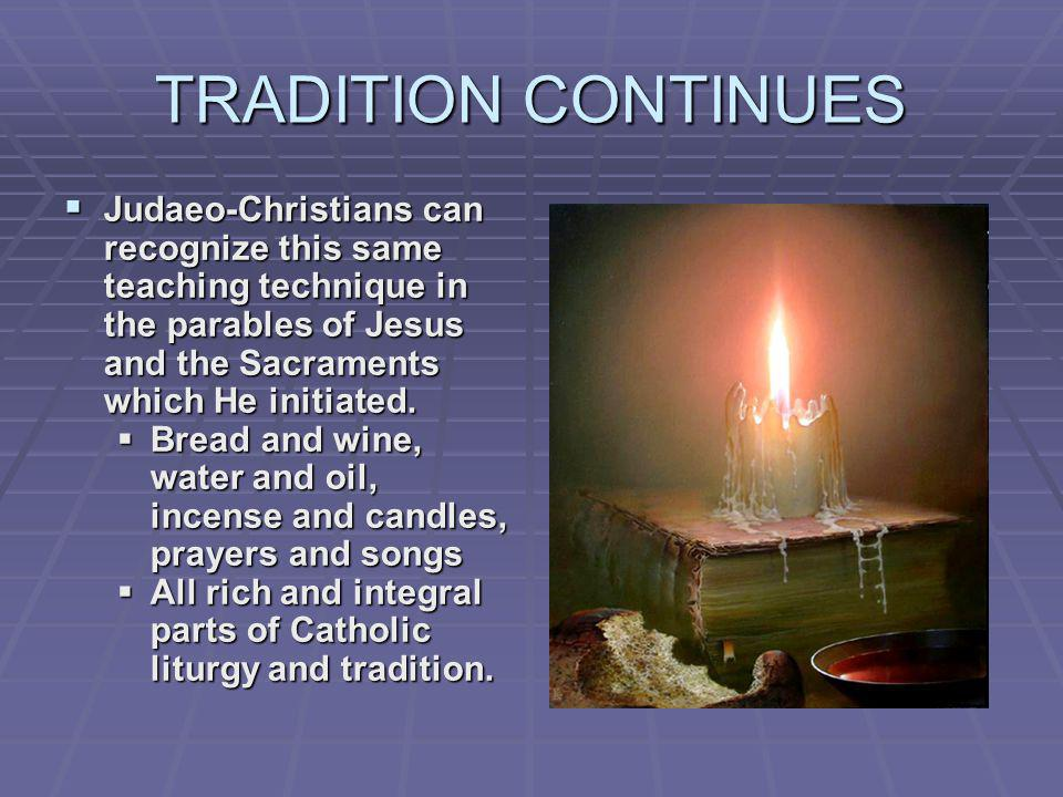 TRADITION CONTINUES Judaeo-Christians can recognize this same teaching technique in the parables of Jesus and the Sacraments which He initiated.