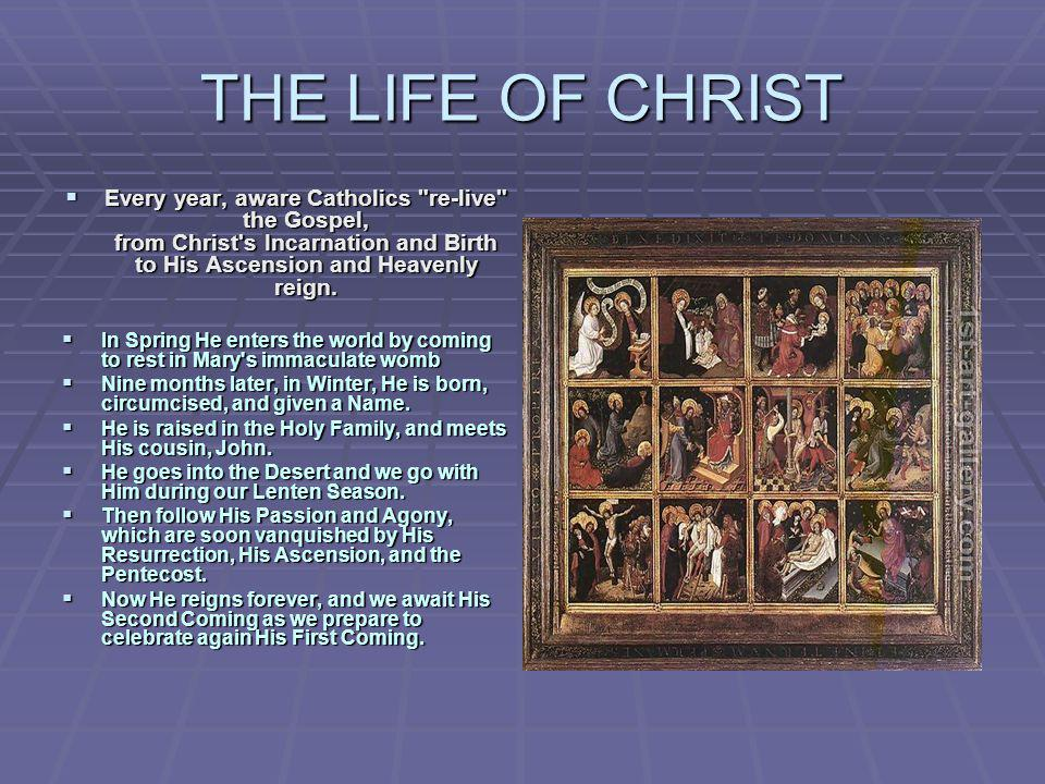 THE LIFE OF CHRIST Every year, aware Catholics re-live the Gospel, from Christ s Incarnation and Birth to His Ascension and Heavenly reign.