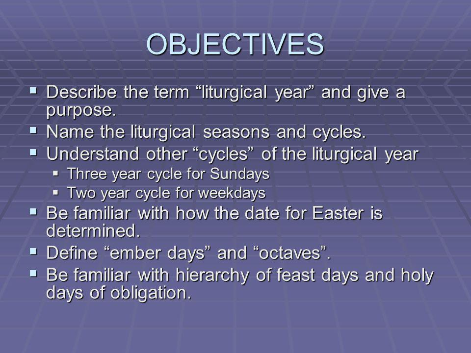 OBJECTIVES Describe the term liturgical year and give a purpose.