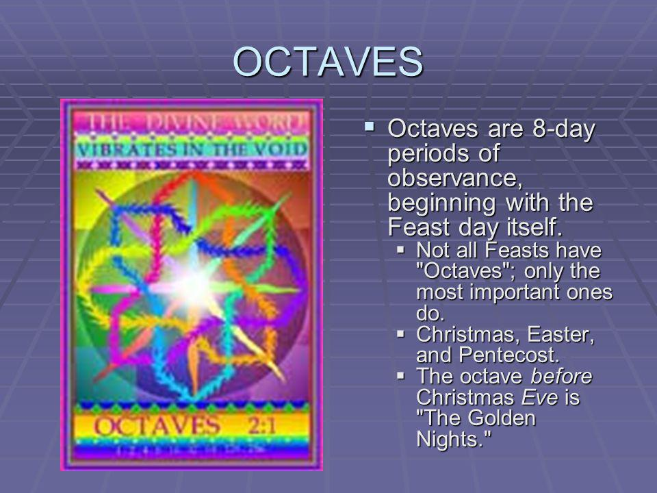OCTAVES Octaves are 8-day periods of observance, beginning with the Feast day itself.