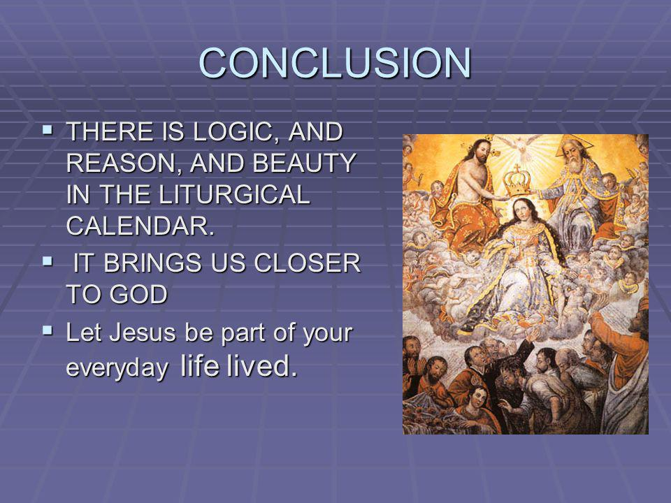 CONCLUSION THERE IS LOGIC, AND REASON, AND BEAUTY IN THE LITURGICAL CALENDAR. IT BRINGS US CLOSER TO GOD.