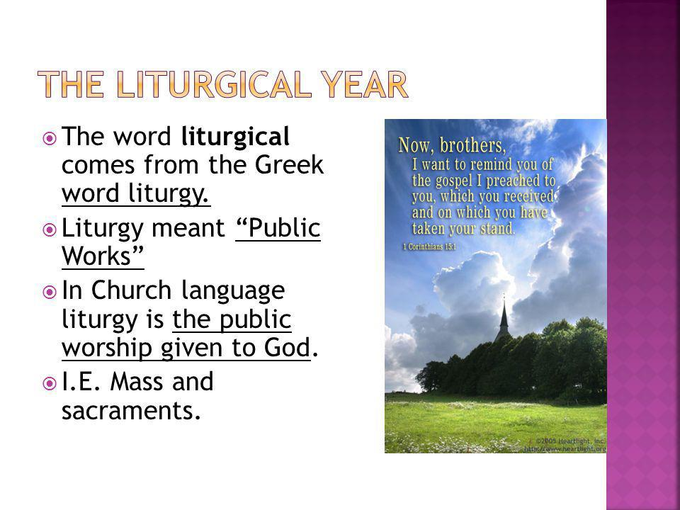 The Liturgical Year The word liturgical comes from the Greek word liturgy. Liturgy meant Public Works