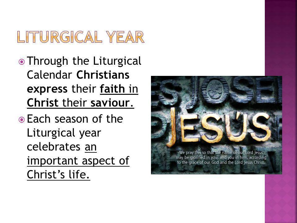 Liturgical Year Through the Liturgical Calendar Christians express their faith in Christ their saviour.