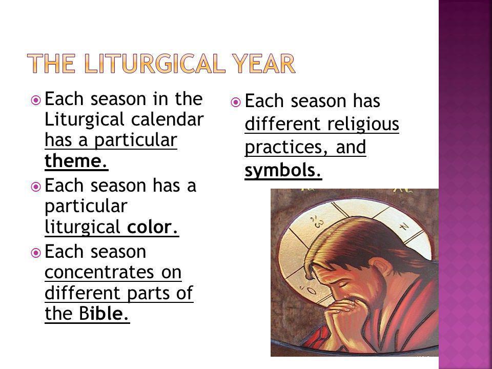 The Liturgical Year Each season in the Liturgical calendar has a particular theme. Each season has a particular liturgical color.