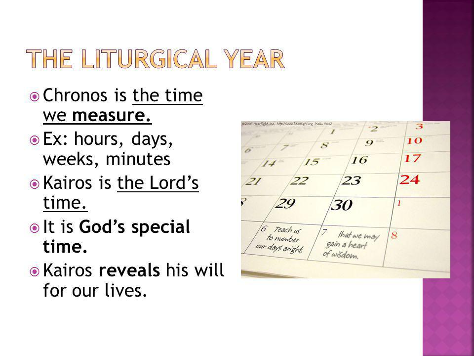 The Liturgical Year Chronos is the time we measure.