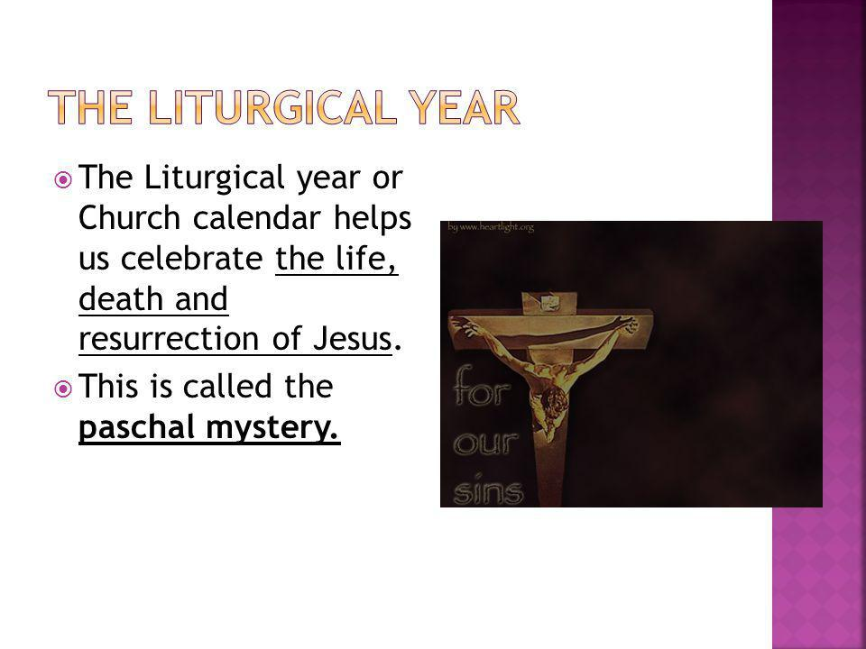 The Liturgical year The Liturgical year or Church calendar helps us celebrate the life, death and resurrection of Jesus.