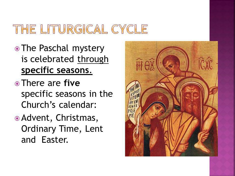 The Liturgical Cycle The Paschal mystery is celebrated through specific seasons. There are five specific seasons in the Church's calendar: