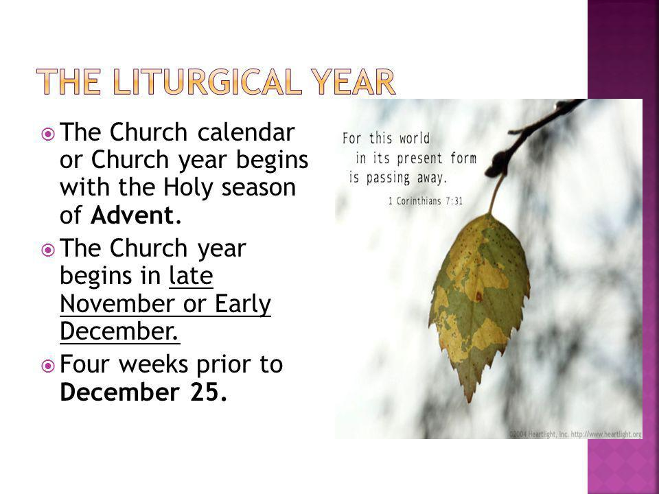 The Liturgical year The Church calendar or Church year begins with the Holy season of Advent.