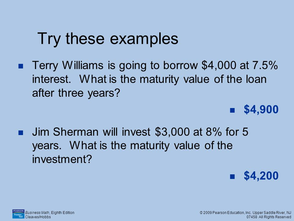 Try these examples Terry Williams is going to borrow $4,000 at 7.5% interest. What is the maturity value of the loan after three years