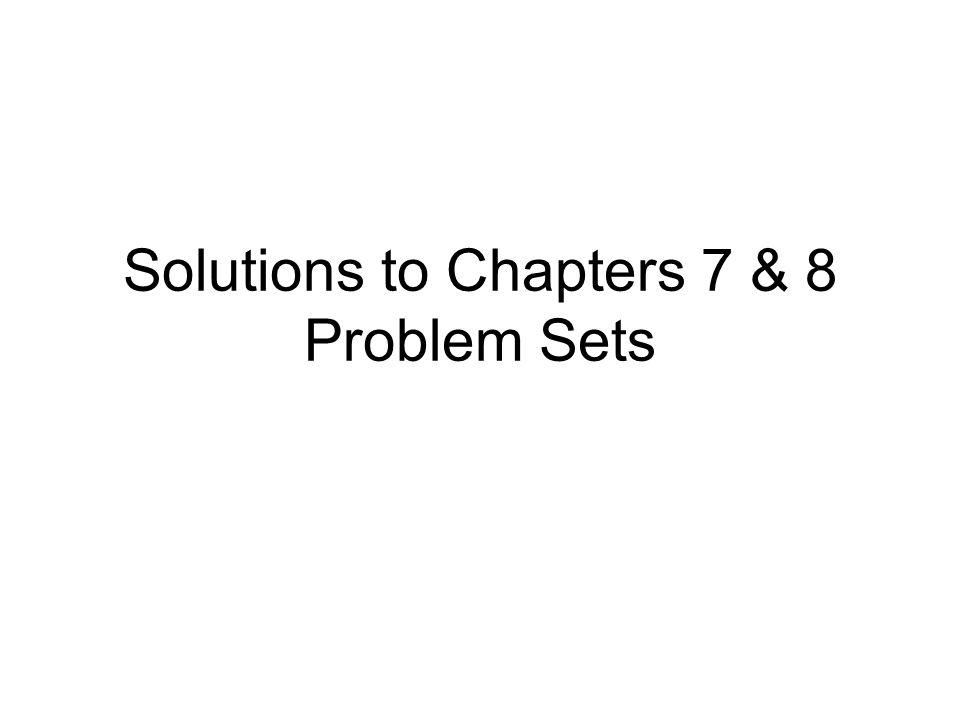 Solutions to Chapters 7 & 8 Problem Sets