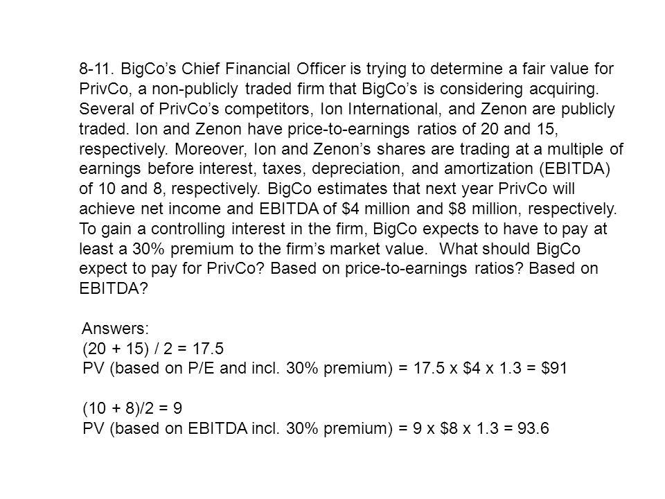 8-11. BigCo's Chief Financial Officer is trying to determine a fair value for PrivCo, a non-publicly traded firm that BigCo's is considering acquiring. Several of PrivCo's competitors, Ion International, and Zenon are publicly traded. Ion and Zenon have price-to-earnings ratios of 20 and 15, respectively. Moreover, Ion and Zenon's shares are trading at a multiple of earnings before interest, taxes, depreciation, and amortization (EBITDA) of 10 and 8, respectively. BigCo estimates that next year PrivCo will achieve net income and EBITDA of $4 million and $8 million, respectively. To gain a controlling interest in the firm, BigCo expects to have to pay at least a 30% premium to the firm's market value. What should BigCo expect to pay for PrivCo Based on price-to-earnings ratios Based on EBITDA