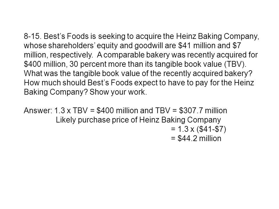 8-15. Best's Foods is seeking to acquire the Heinz Baking Company, whose shareholders' equity and goodwill are $41 million and $7 million, respectively. A comparable bakery was recently acquired for $400 million, 30 percent more than its tangible book value (TBV). What was the tangible book value of the recently acquired bakery How much should Best's Foods expect to have to pay for the Heinz Baking Company Show your work.
