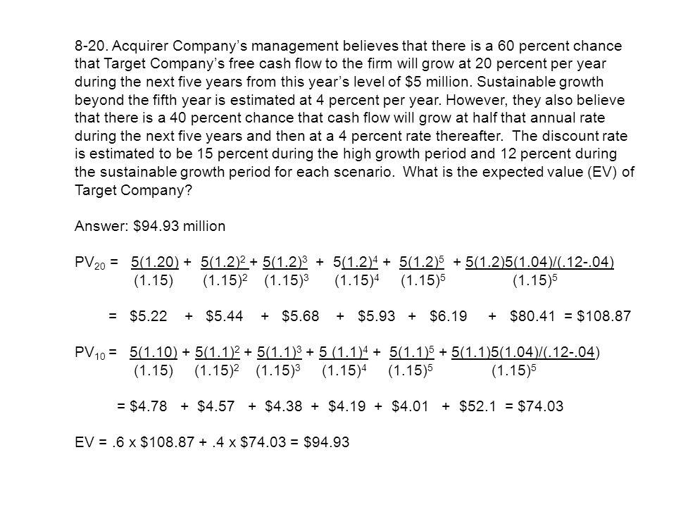 8-20. Acquirer Company's management believes that there is a 60 percent chance that Target Company's free cash flow to the firm will grow at 20 percent per year during the next five years from this year's level of $5 million. Sustainable growth beyond the fifth year is estimated at 4 percent per year. However, they also believe that there is a 40 percent chance that cash flow will grow at half that annual rate during the next five years and then at a 4 percent rate thereafter. The discount rate is estimated to be 15 percent during the high growth period and 12 percent during the sustainable growth period for each scenario. What is the expected value (EV) of Target Company